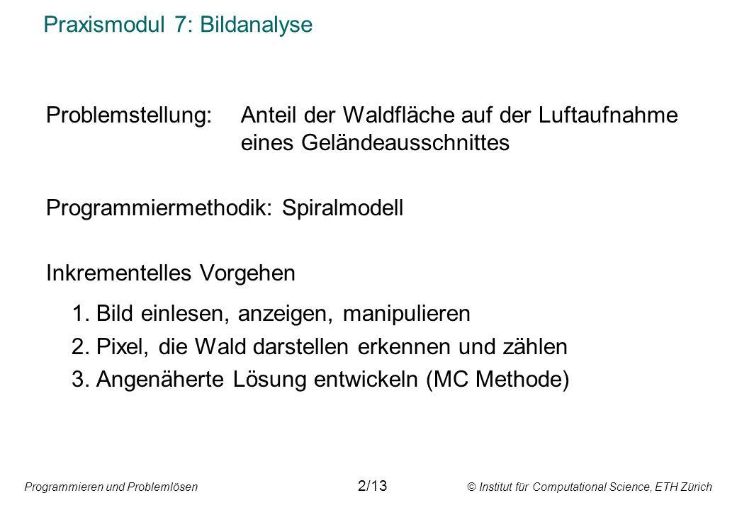 Programmieren und Problemlösen © Institut für Computational Science, ETH Zürich Praxismodul 7: Bildanalyse Problemstellung: Anteil der Waldfläche auf