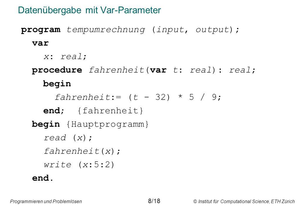 Programmieren und Problemlösen © Institut für Computational Science, ETH Zürich Datenübergabe mit Var-Parameter program tempumrechnung (input, output); var x: real; procedure fahrenheit(var t: real): real; begin fahrenheit:= (t - 32) * 5 / 9; end; {fahrenheit} begin {Hauptprogramm} read (x); fahrenheit(x); write (x:5:2) end.