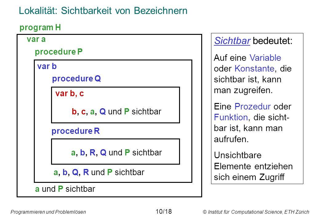 Programmieren und Problemlösen © Institut für Computational Science, ETH Zürich Lokalität: Sichtbarkeit von Bezeichnern var a procedure P var b procedure Q procedure R var b, c b, c, a, Q und P sichtbar a, b, R, Q und P sichtbar a, b, Q, R und P sichtbar a und P sichtbar Sichtbar bedeutet: Auf eine Variable oder Konstante, die sichtbar ist, kann man zugreifen.