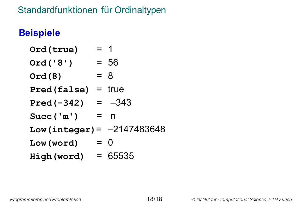 Programmieren und Problemlösen © Institut für Computational Science, ETH Zürich Standardfunktionen für Ordinaltypen Beispiele Ord(true) =1 Ord( 8 ) =56 Ord(8) =8 Pred(false) =true Pred(-342) = –343 Succ( m ) = n Low(integer) =–2147483648 Low(word) =0 High(word) = 65535 18/18