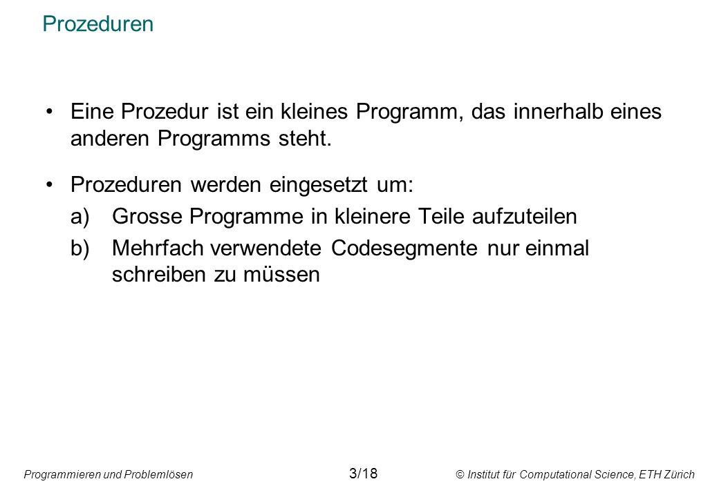 Programmieren und Problemlösen © Institut für Computational Science, ETH Zürich Prozeduren Eine Prozedur ist ein kleines Programm, das innerhalb eines