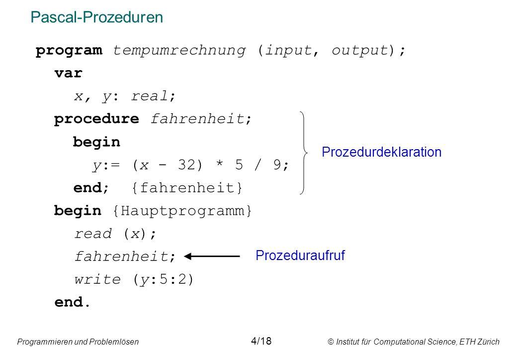 Programmieren und Problemlösen © Institut für Computational Science, ETH Zürich Pascal-Prozeduren program tempumrechnung (input, output); var x, y: real; procedure fahrenheit; begin y:= (x - 32) * 5 / 9; end; {fahrenheit} begin {Hauptprogramm} read (x); fahrenheit; write (y:5:2) end.