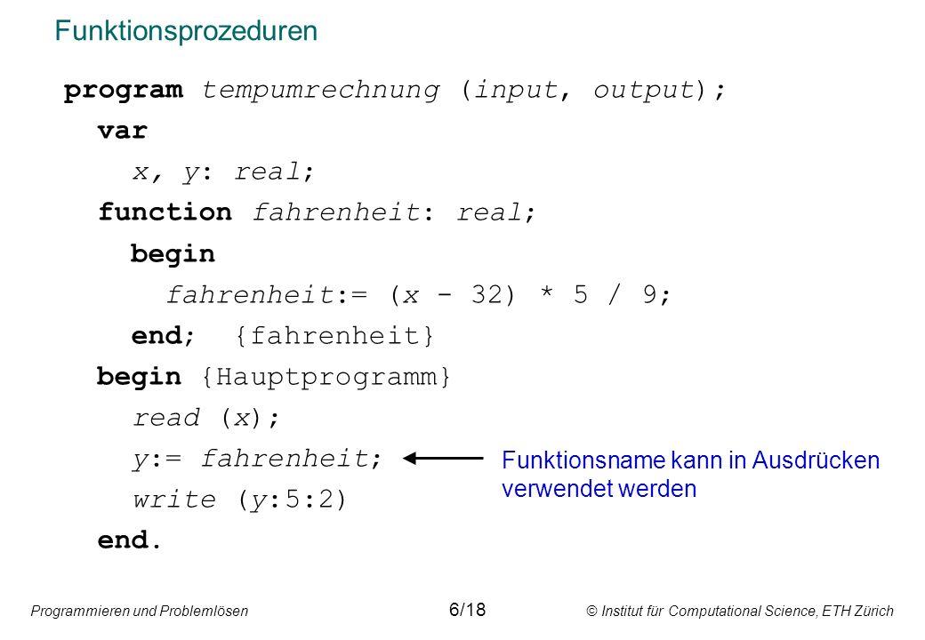 Programmieren und Problemlösen © Institut für Computational Science, ETH Zürich Funktionsprozeduren program tempumrechnung (input, output); var x, y: real; function fahrenheit: real; begin fahrenheit:= (x - 32) * 5 / 9; end; {fahrenheit} begin {Hauptprogramm} read (x); y:= fahrenheit; write (y:5:2) end.