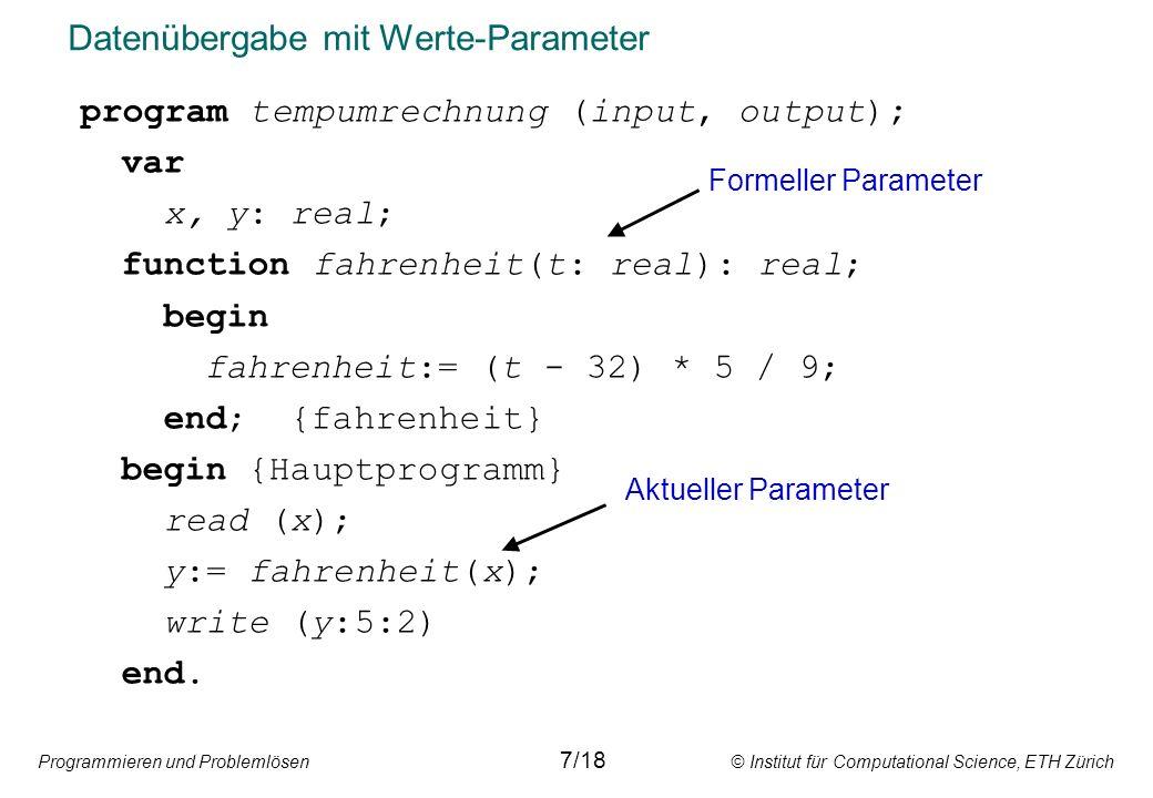 Programmieren und Problemlösen © Institut für Computational Science, ETH Zürich Datenübergabe mit Werte-Parameter program tempumrechnung (input, output); var x, y: real; function fahrenheit(t: real): real; begin fahrenheit:= (t - 32) * 5 / 9; end; {fahrenheit} begin {Hauptprogramm} read (x); y:= fahrenheit(x); write (y:5:2) end.