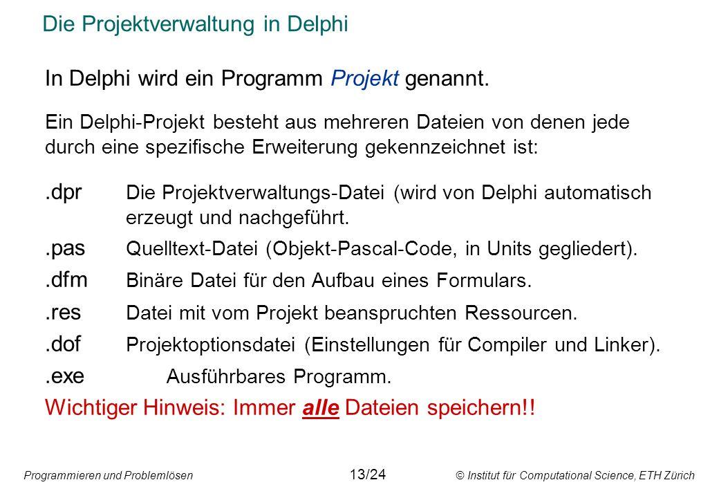 Programmieren und Problemlösen © Institut für Computational Science, ETH Zürich Die Projektverwaltung in Delphi In Delphi wird ein Programm Projekt ge