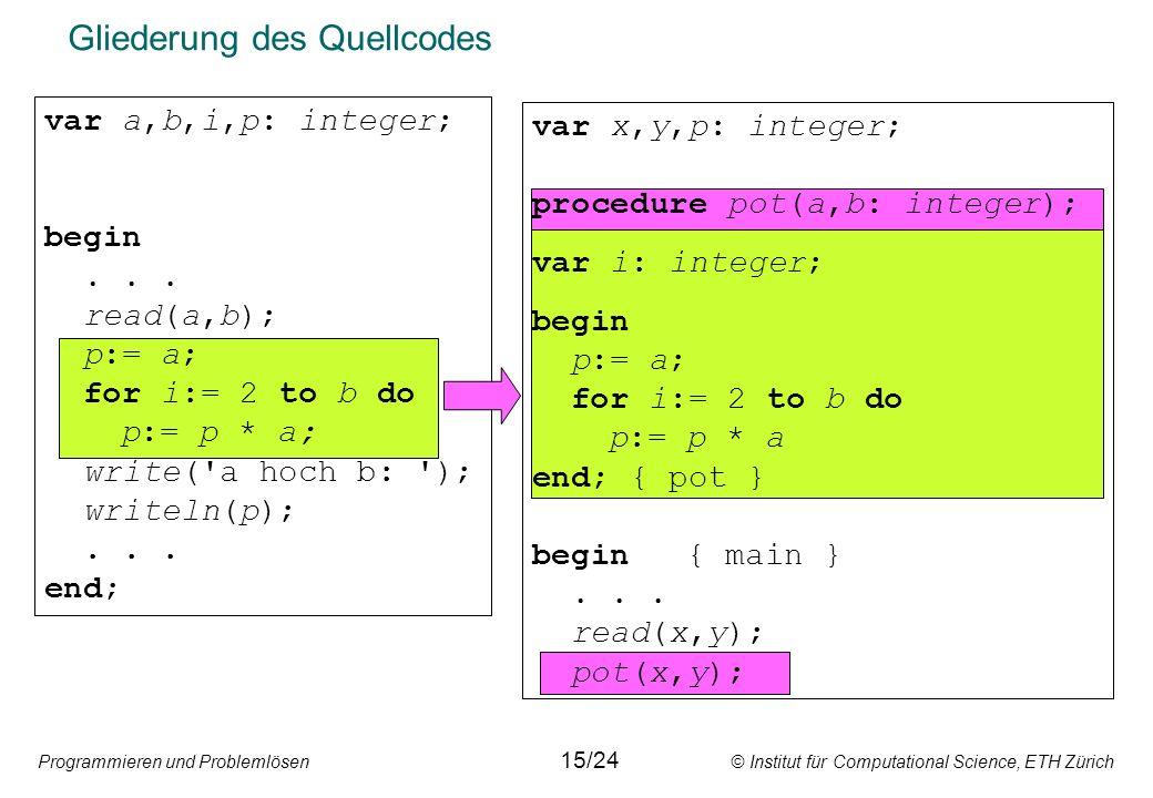 Programmieren und Problemlösen © Institut für Computational Science, ETH Zürich Gliederung des Quellcodes var a,b,i,p: integer; begin... read(a,b); p: