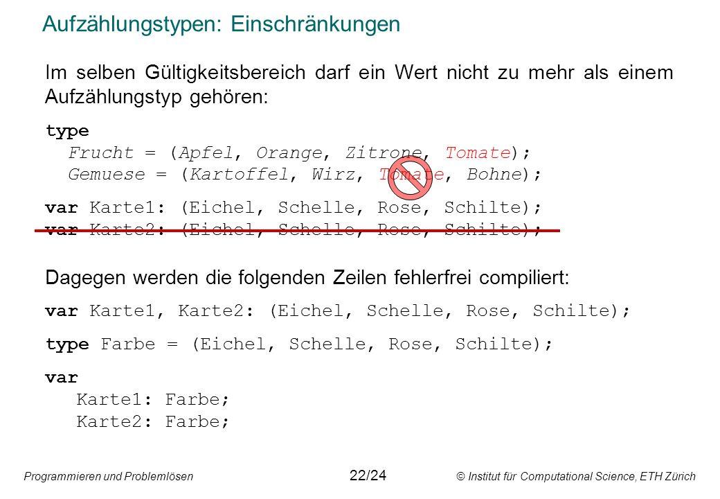 Programmieren und Problemlösen © Institut für Computational Science, ETH Zürich Aufzählungstypen: Einschränkungen Im selben Gültigkeitsbereich darf ei