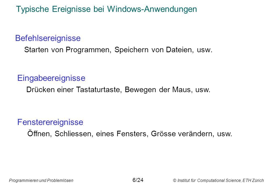 Programmieren und Problemlösen © Institut für Computational Science, ETH Zürich Typische Ereignisse bei Windows-Anwendungen Systemereignisse Netzwerksteuerung, Interaktion mit Peripheriegeräten, usw.