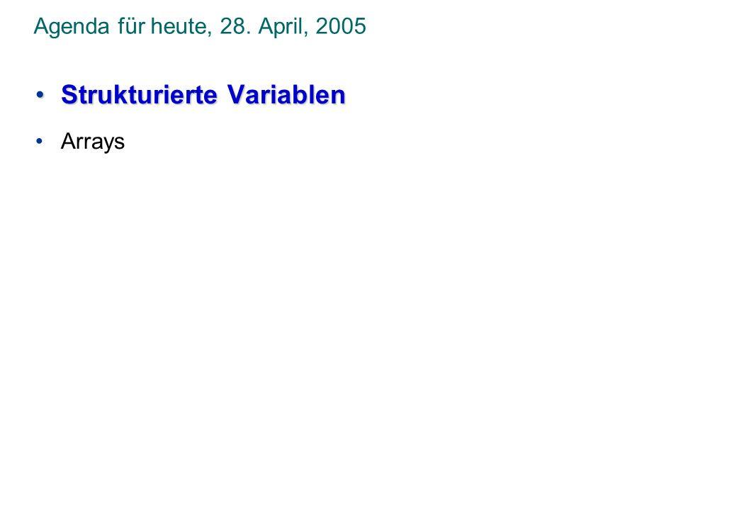 Agenda für heute, 28. April, 2005 Strukturierte VariablenStrukturierte Variablen Arrays