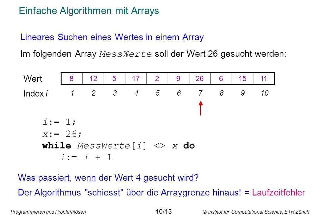 Programmieren und Problemlösen © Institut für Computational Science, ETH Zürich Einfache Algorithmen mit Arrays Lineares Suchen eines Wertes in einem Array Im folgenden Array MessWerte soll der Wert 26 gesucht werden: i:= 1; x:= 26; while MessWerte[i] <> x do i:= i + 1 Was passiert, wenn der Wert 4 gesucht wird.