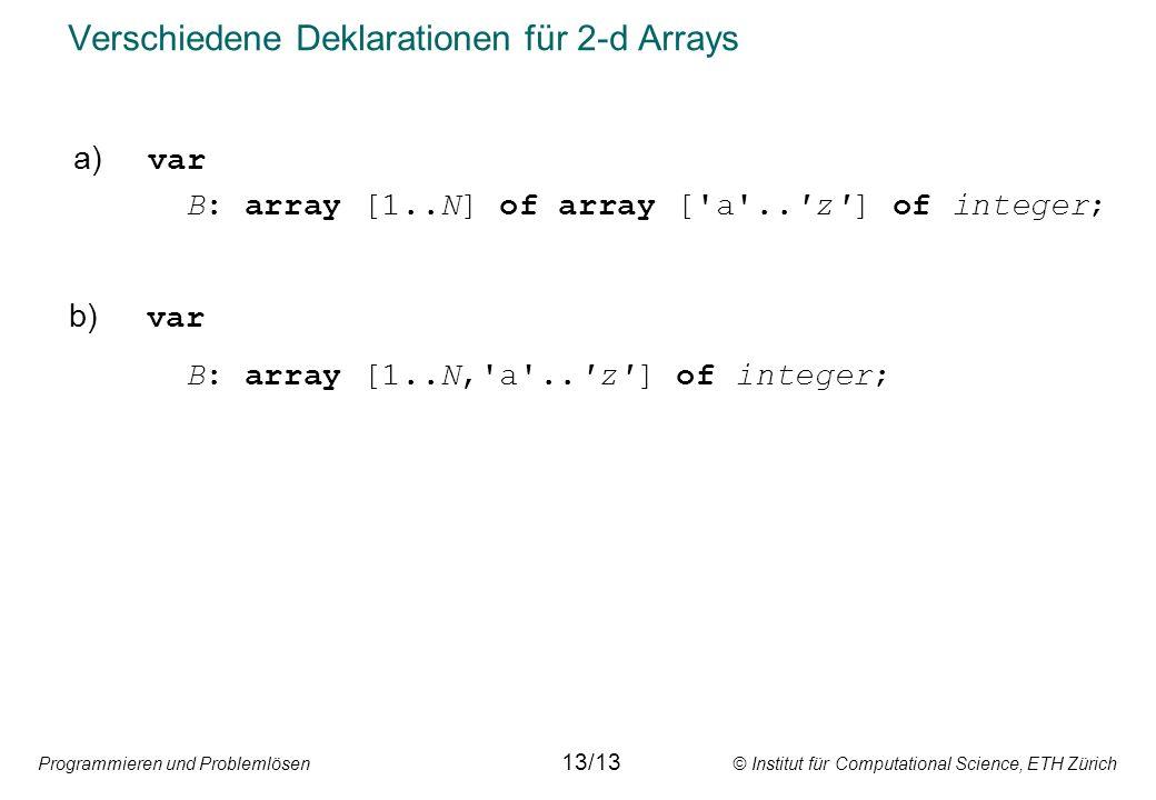 Programmieren und Problemlösen © Institut für Computational Science, ETH Zürich Verschiedene Deklarationen für 2-d Arrays a) var B: array [1..N] of array [ a .. z ] of integer; b) var B: array [1..N, a .. z ] of integer; 13/13