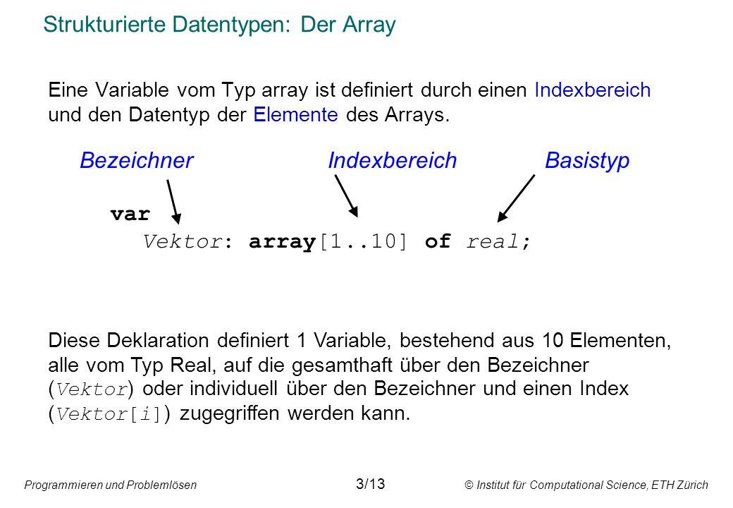 Programmieren und Problemlösen © Institut für Computational Science, ETH Zürich Strukturierte Datentypen: Der Array Eine Variable vom Typ array ist definiert durch einen Indexbereich und den Datentyp der Elemente des Arrays.