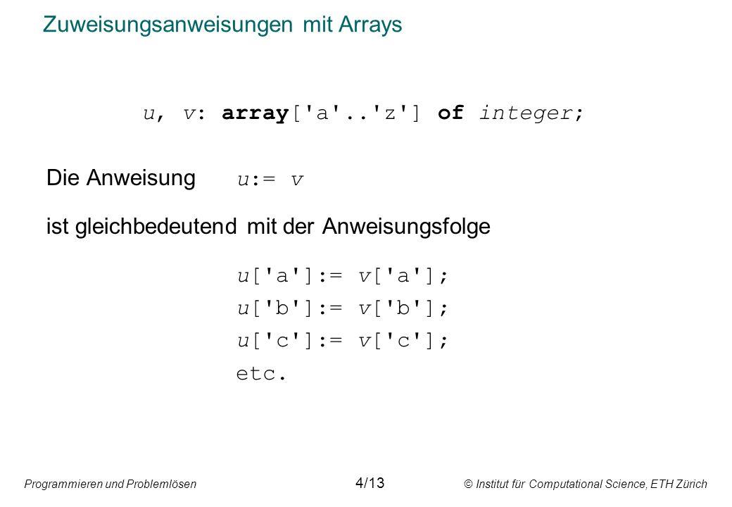 Programmieren und Problemlösen © Institut für Computational Science, ETH Zürich Zuweisungsanweisungen mit Arrays u, v: array[ a .. z ] of integer; Die Anweisung u:= v ist gleichbedeutend mit der Anweisungsfolge u[ a ]:= v[ a ]; u[ b ]:= v[ b ]; u[ c ]:= v[ c ]; etc.