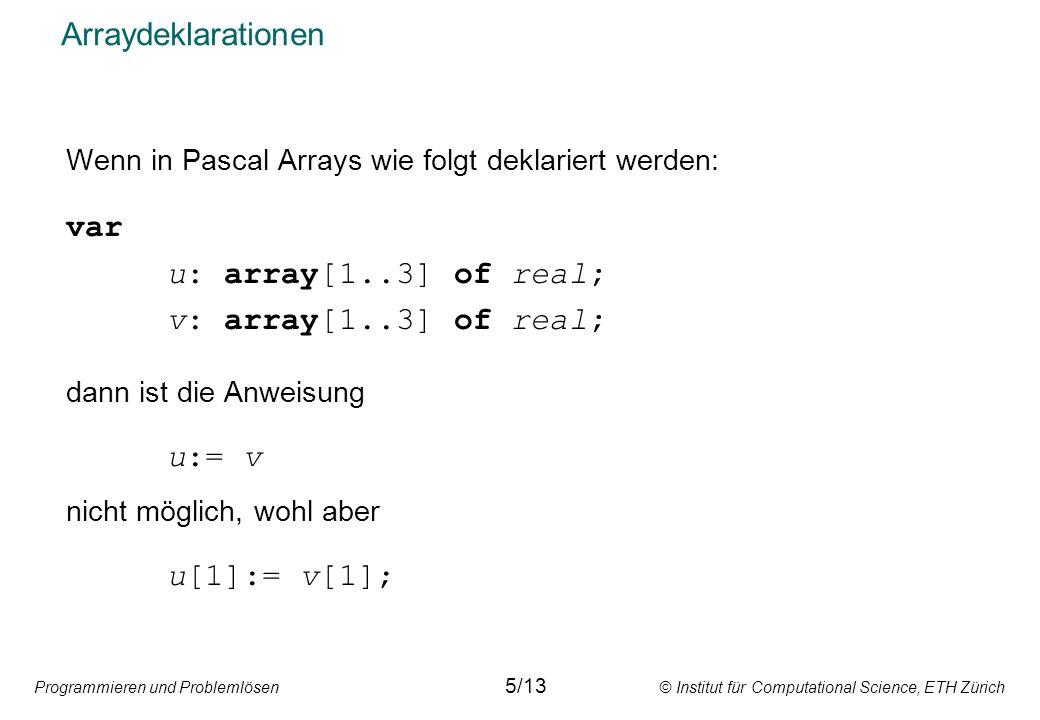 Programmieren und Problemlösen © Institut für Computational Science, ETH Zürich Arraydeklarationen Wenn in Pascal Arrays wie folgt deklariert werden: var u: array[1..3] of real; v: array[1..3] of real; dann ist die Anweisung u:= v nicht möglich, wohl aber u[1]:= v[1]; 5/13