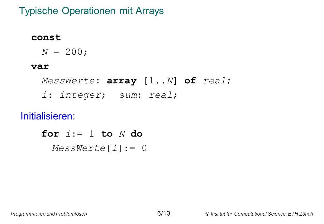 Programmieren und Problemlösen © Institut für Computational Science, ETH Zürich Typische Operationen mit Arrays const N = 200; var MessWerte: array [1..N] of real; i: integer; sum: real; Initialisieren: for i:= 1 to N do MessWerte[i]:= 0 6/13