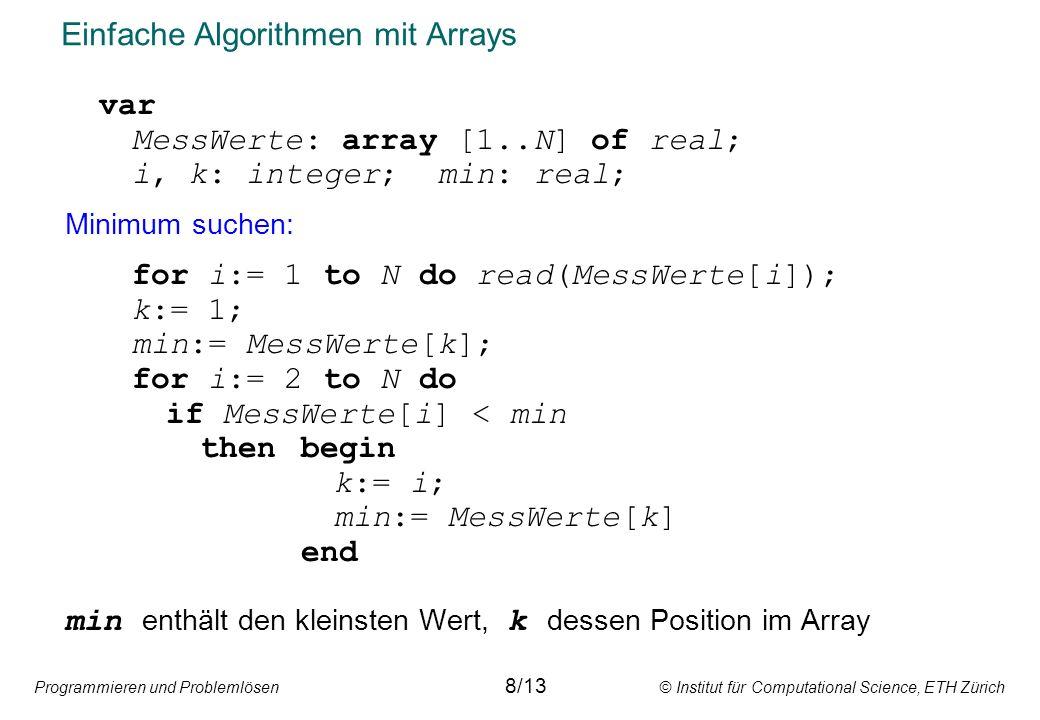 Programmieren und Problemlösen © Institut für Computational Science, ETH Zürich Einfache Algorithmen mit Arrays var MessWerte: array [1..N] of real; i, k: integer; min: real; Minimum suchen: for i:= 1 to N do read(MessWerte[i]); k:= 1; min:= MessWerte[k]; for i:= 2 to N do if MessWerte[i] < min thenbegin k:= i; min:= MessWerte[k] end min enthält den kleinsten Wert, k dessen Position im Array 8/13