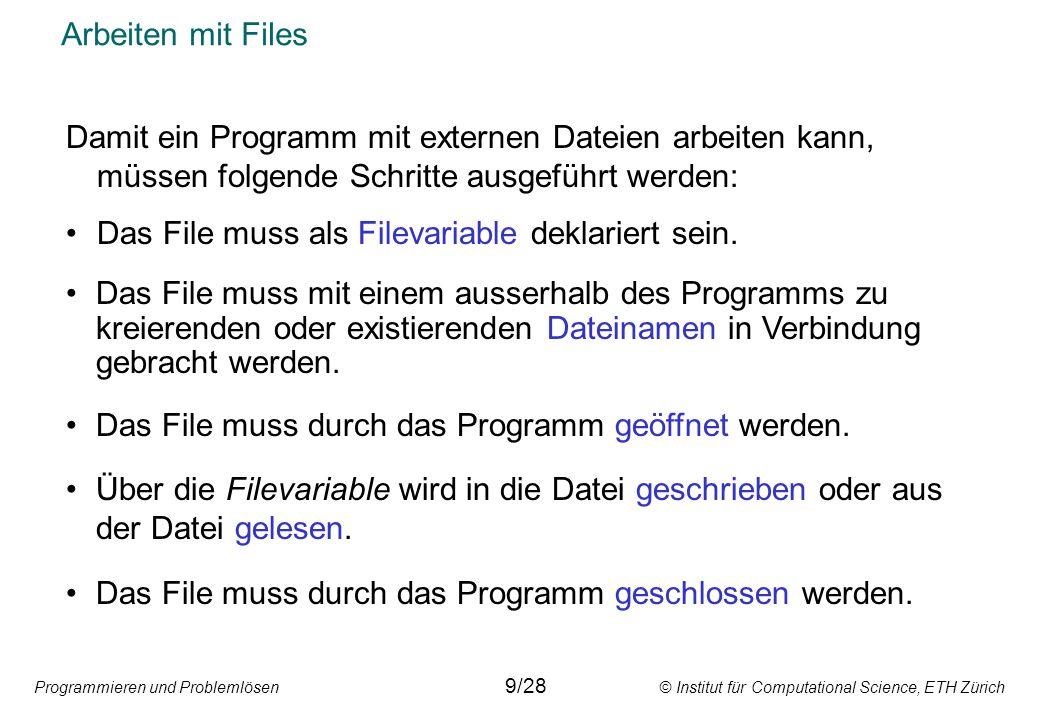 Programmieren und Problemlösen © Institut für Computational Science, ETH Zürich Arbeiten mit Files Damit ein Programm mit externen Dateien arbeiten kann, müssen folgende Schritte ausgeführt werden: Das File muss als Filevariable deklariert sein.