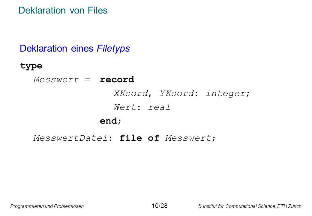 Programmieren und Problemlösen © Institut für Computational Science, ETH Zürich Deklaration von Files Deklaration eines Filetyps type Messwert =record XKoord, YKoord: integer; Wert: real end; MesswertDatei: file of Messwert; 10/28