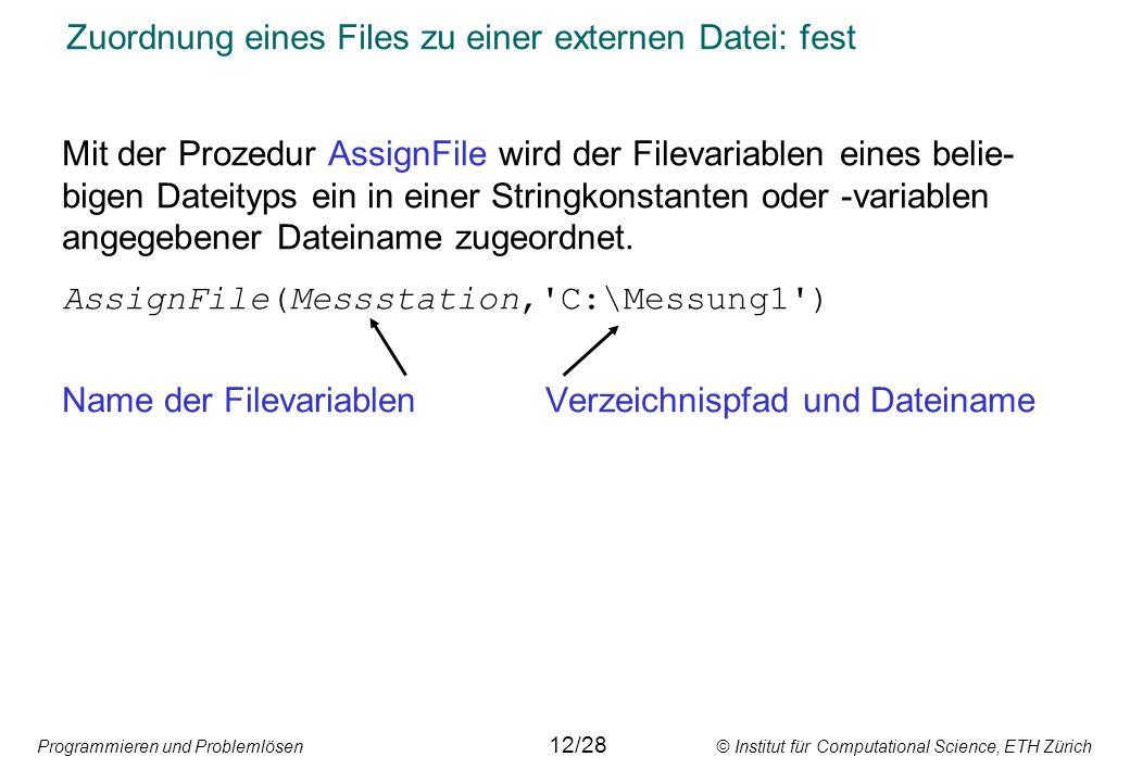 Programmieren und Problemlösen © Institut für Computational Science, ETH Zürich Zuordnung eines Files zu einer externen Datei: fest Mit der Prozedur AssignFile wird der Filevariablen eines belie- bigen Dateityps ein in einer Stringkonstanten oder -variablen angegebener Dateiname zugeordnet.