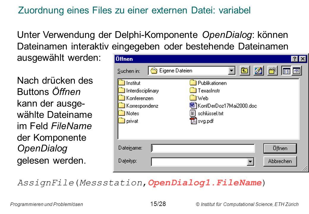 Programmieren und Problemlösen © Institut für Computational Science, ETH Zürich Zuordnung eines Files zu einer externen Datei: variabel Unter Verwendung der Delphi-Komponente OpenDialog: können Dateinamen interaktiv eingegeben oder bestehende Dateinamen ausgewählt werden: Nach drücken des Buttons Öffnen kann der ausge- wählte Dateiname im Feld FileName der Komponente OpenDialog gelesen werden.