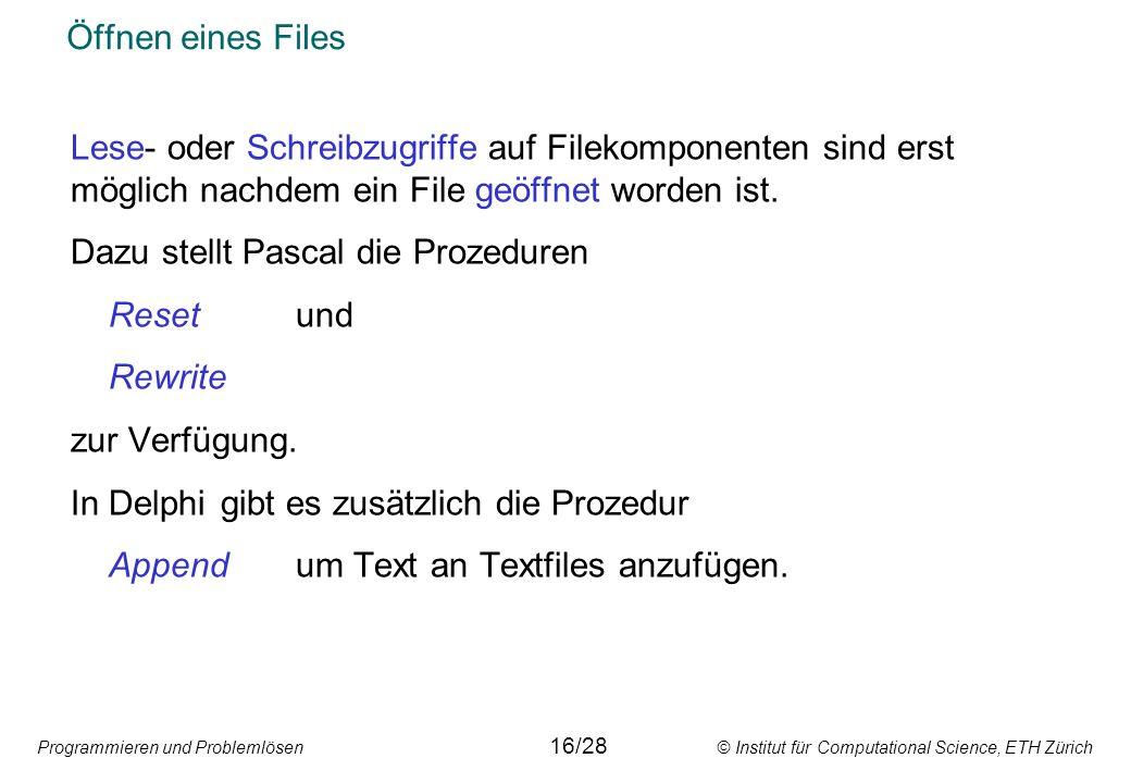 Programmieren und Problemlösen © Institut für Computational Science, ETH Zürich Öffnen eines Files Lese- oder Schreibzugriffe auf Filekomponenten sind erst möglich nachdem ein File geöffnet worden ist.