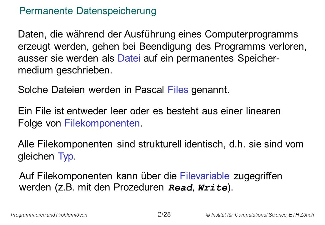 Programmieren und Problemlösen © Institut für Computational Science, ETH Zürich Permanente Datenspeicherung Daten, die während der Ausführung eines Computerprogramms erzeugt werden, gehen bei Beendigung des Programms verloren, ausser sie werden als Datei auf ein permanentes Speicher- medium geschrieben.