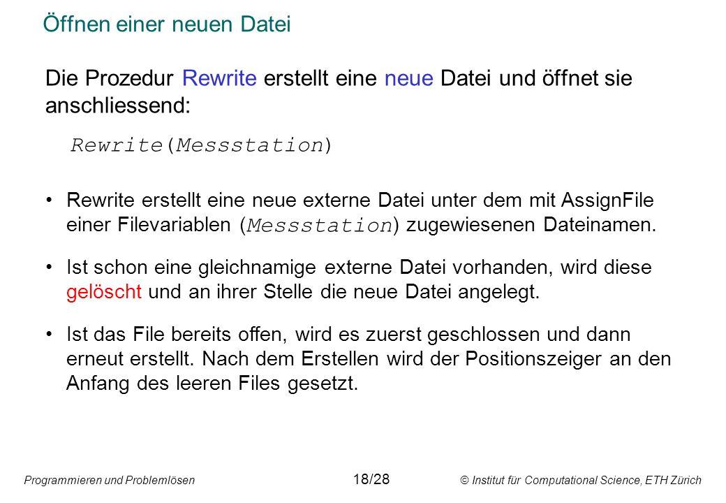 Programmieren und Problemlösen © Institut für Computational Science, ETH Zürich Öffnen einer neuen Datei Die Prozedur Rewrite erstellt eine neue Datei und öffnet sie anschliessend: Rewrite(Messstation) Rewrite erstellt eine neue externe Datei unter dem mit AssignFile einer Filevariablen ( Messstation ) zugewiesenen Dateinamen.