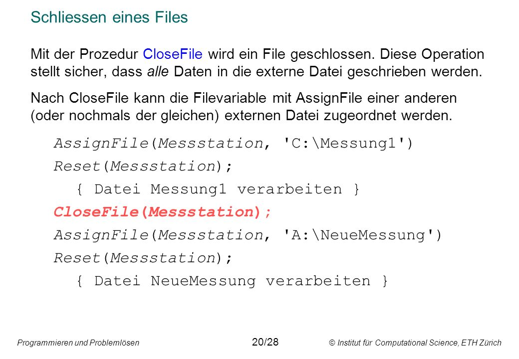 Programmieren und Problemlösen © Institut für Computational Science, ETH Zürich Schliessen eines Files Mit der Prozedur CloseFile wird ein File geschlossen.