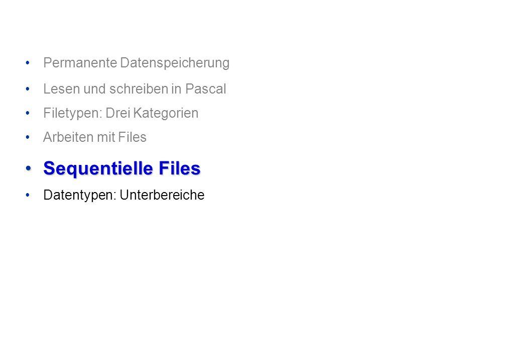Permanente Datenspeicherung Lesen und schreiben in Pascal Filetypen: Drei Kategorien Arbeiten mit Files Sequentielle FilesSequentielle Files Datentypen: Unterbereiche