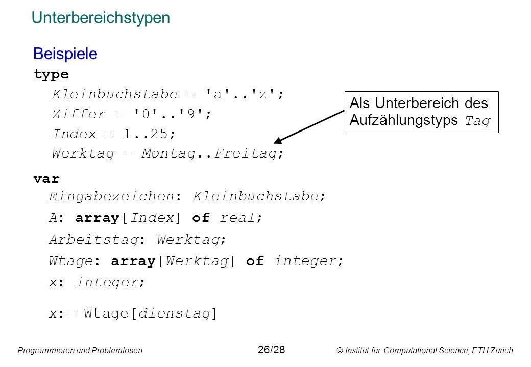 Programmieren und Problemlösen © Institut für Computational Science, ETH Zürich Unterbereichstypen Beispiele type Kleinbuchstabe = a .. z ; Ziffer = 0 .. 9 ; Index = 1..25; Werktag = Montag..Freitag; Als Unterbereich des Aufzählungstyps Tag var Eingabezeichen: Kleinbuchstabe; A: array[Index] of real; Arbeitstag: Werktag; Wtage: array[Werktag] of integer; x: integer; x:= Wtage[dienstag] 26/28