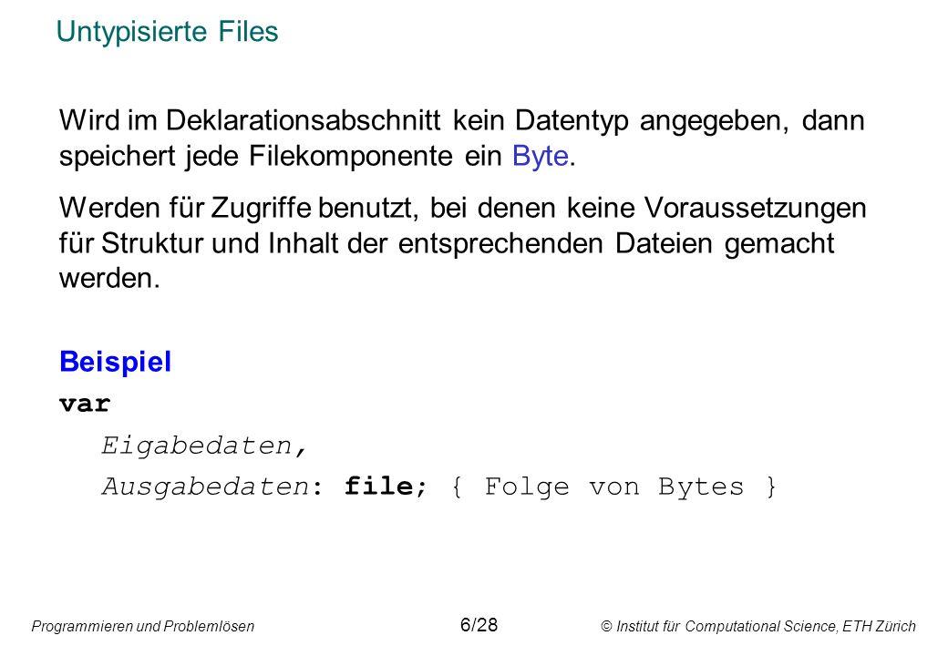 Programmieren und Problemlösen © Institut für Computational Science, ETH Zürich Untypisierte Files Wird im Deklarationsabschnitt kein Datentyp angegeben, dann speichert jede Filekomponente ein Byte.