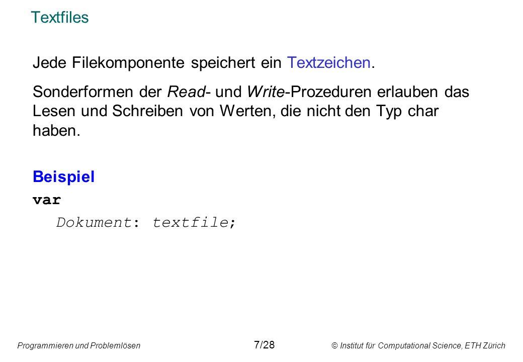 Programmieren und Problemlösen © Institut für Computational Science, ETH Zürich Öffnen einer bereits vorhandenen Datei Mit der Prozedur Reset wird eine bereits vorhandene Datei geöffnet: Reset(Messstation) Bei einem Textfile ist die Datei nach dem Öffnen mit Reset schreibgeschützt.