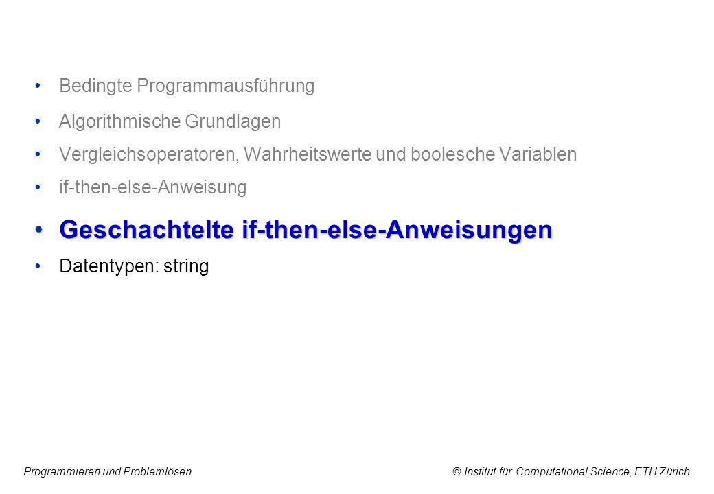Programmieren und Problemlösen © Institut für Computational Science, ETH Zürich Bedingte Programmausführung Algorithmische Grundlagen Vergleichsoperatoren, Wahrheitswerte und boolesche Variablen if-then-else-Anweisung Geschachtelte if-then-else-AnweisungenGeschachtelte if-then-else-Anweisungen Datentypen: string