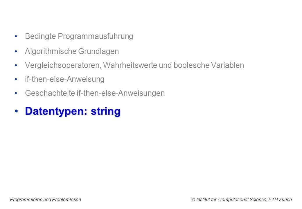 Programmieren und Problemlösen © Institut für Computational Science, ETH Zürich Bedingte Programmausführung Algorithmische Grundlagen Vergleichsoperatoren, Wahrheitswerte und boolesche Variablen if-then-else-Anweisung Geschachtelte if-then-else-Anweisungen Datentypen: stringDatentypen: string