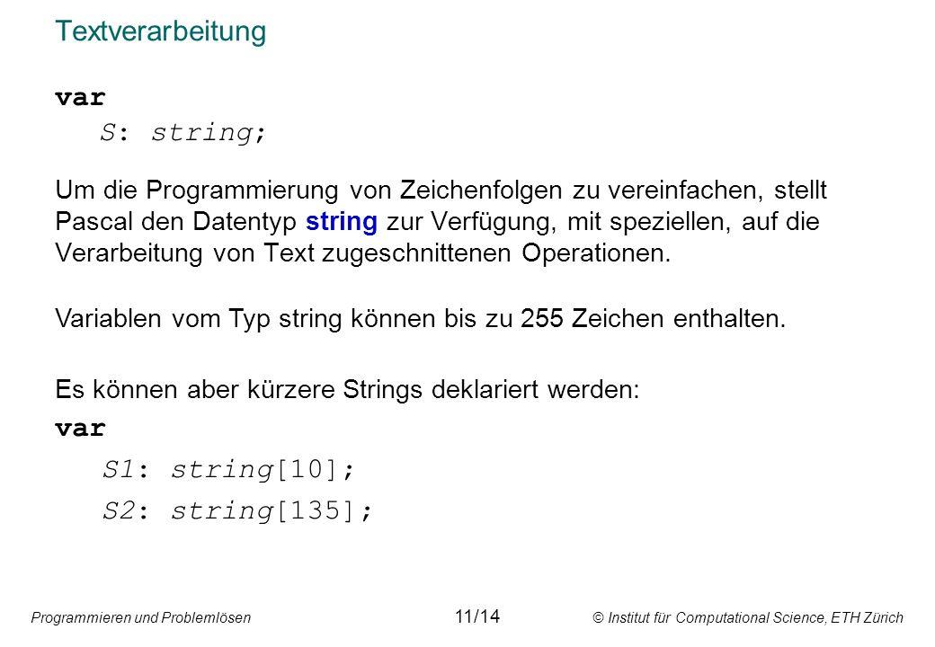 Programmieren und Problemlösen © Institut für Computational Science, ETH Zürich Textverarbeitung var S: string; Um die Programmierung von Zeichenfolgen zu vereinfachen, stellt Pascal den Datentyp string zur Verfügung, mit speziellen, auf die Verarbeitung von Text zugeschnittenen Operationen.