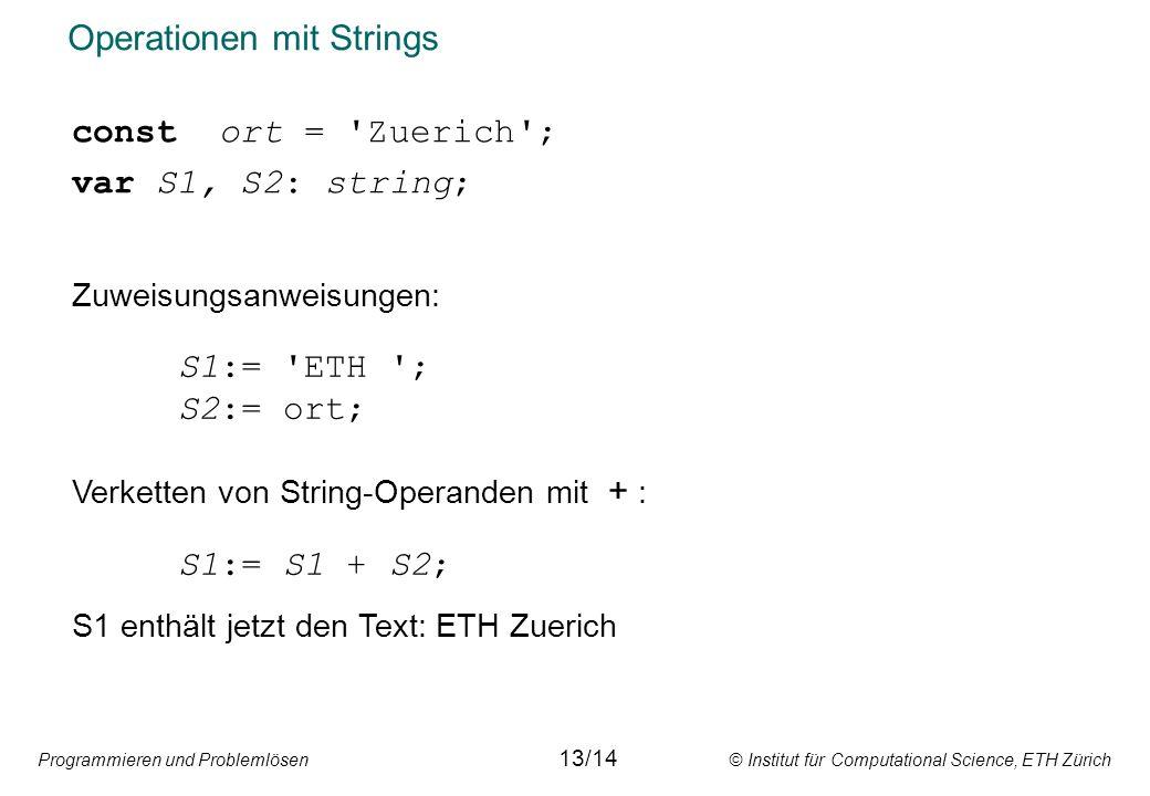 Programmieren und Problemlösen © Institut für Computational Science, ETH Zürich Operationen mit Strings const ort = Zuerich ; var S1, S2: string; Zuweisungsanweisungen: S1:= ETH ; S2:= ort; Verketten von String-Operanden mit + : S1:= S1 + S2; S1 enthält jetzt den Text: ETH Zuerich 13/14