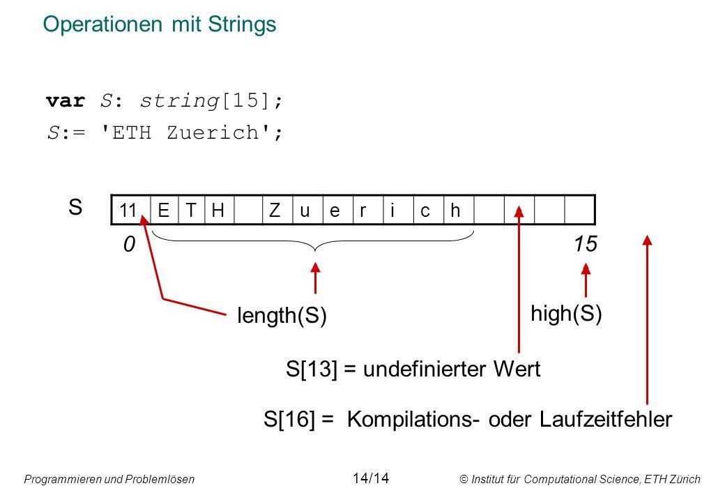 Programmieren und Problemlösen © Institut für Computational Science, ETH Zürich Operationen mit Strings var S: string[15]; S:= ETH Zuerich ; 11ETHZuerich S 0 15 length(S) high(S) S[13] = undefinierter Wert S[16] = Kompilations- oder Laufzeitfehler 14/14
