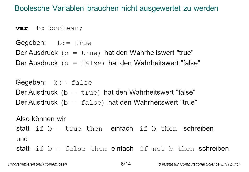 Programmieren und Problemlösen © Institut für Computational Science, ETH Zürich Boolesche Variablen brauchen nicht ausgewertet zu werden var b: boolean; Gegeben: b:= true Der Ausdruck (b = true) hat den Wahrheitswert true Der Ausdruck (b = false) hat den Wahrheitswert false Also können wir statt if b = true then einfach if b then schreiben und statt if b = false then einfach if not b then schreiben Gegeben: b:= false Der Ausdruck (b = true) hat den Wahrheitswert false Der Ausdruck (b = false) hat den Wahrheitswert true 6/14