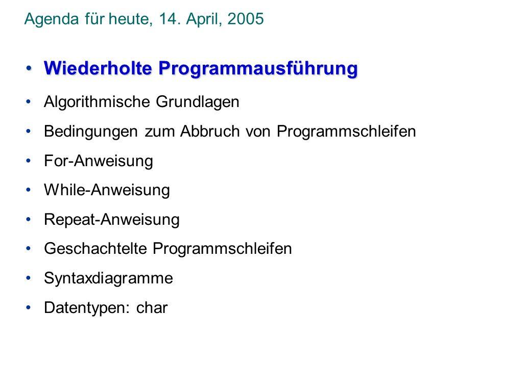 Agenda für heute, 14. April, 2005 Wiederholte ProgrammausführungWiederholte Programmausführung Algorithmische Grundlagen Bedingungen zum Abbruch von P