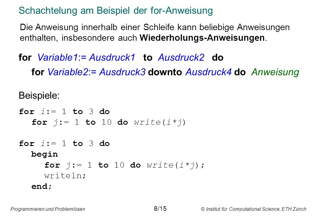 Programmieren und Problemlösen © Institut für Computational Science, ETH Zürich Schachtelung am Beispiel der for-Anweisung for Variable1:= Ausdruck1 to Ausdruck2 do for Variable2:= Ausdruck3 downto Ausdruck4 do Anweisung Beispiele: for i:= 1 to 3 do for j:= 1 to 10 do write(i*j) for i:= 1 to 3 do begin for j:= 1 to 10 do write(i*j); writeln; end; 8/15 Die Anweisung innerhalb einer Schleife kann beliebige Anweisungen enthalten, insbesondere auch Wiederholungs-Anweisungen.