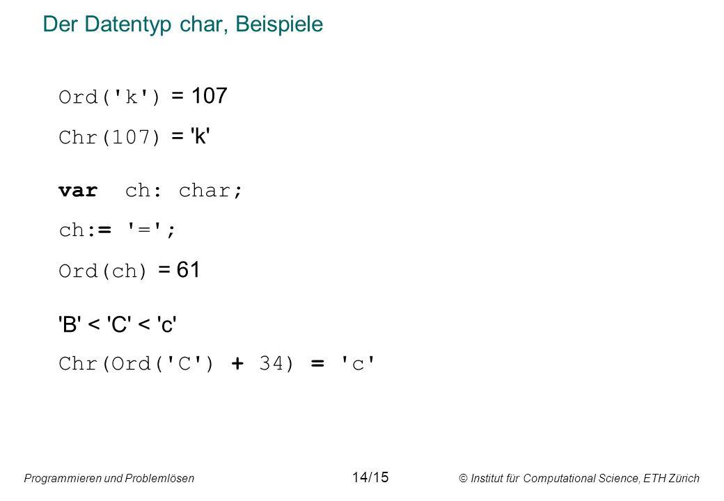 Programmieren und Problemlösen © Institut für Computational Science, ETH Zürich Der Datentyp char, Beispiele 14/15 Ord( k ) = 107 Chr(107) = k var ch: char; ch:= = ; Ord(ch) = 61 B < C < c Chr(Ord( C ) + 34) = c