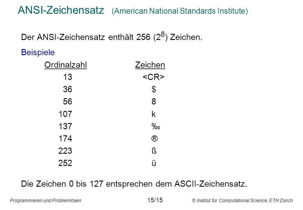 Programmieren und Problemlösen © Institut für Computational Science, ETH Zürich ANSI-Zeichensatz (American National Standards Institute) Der ANSI-Zeichensatz enthält 256 (2 8 ) Zeichen.