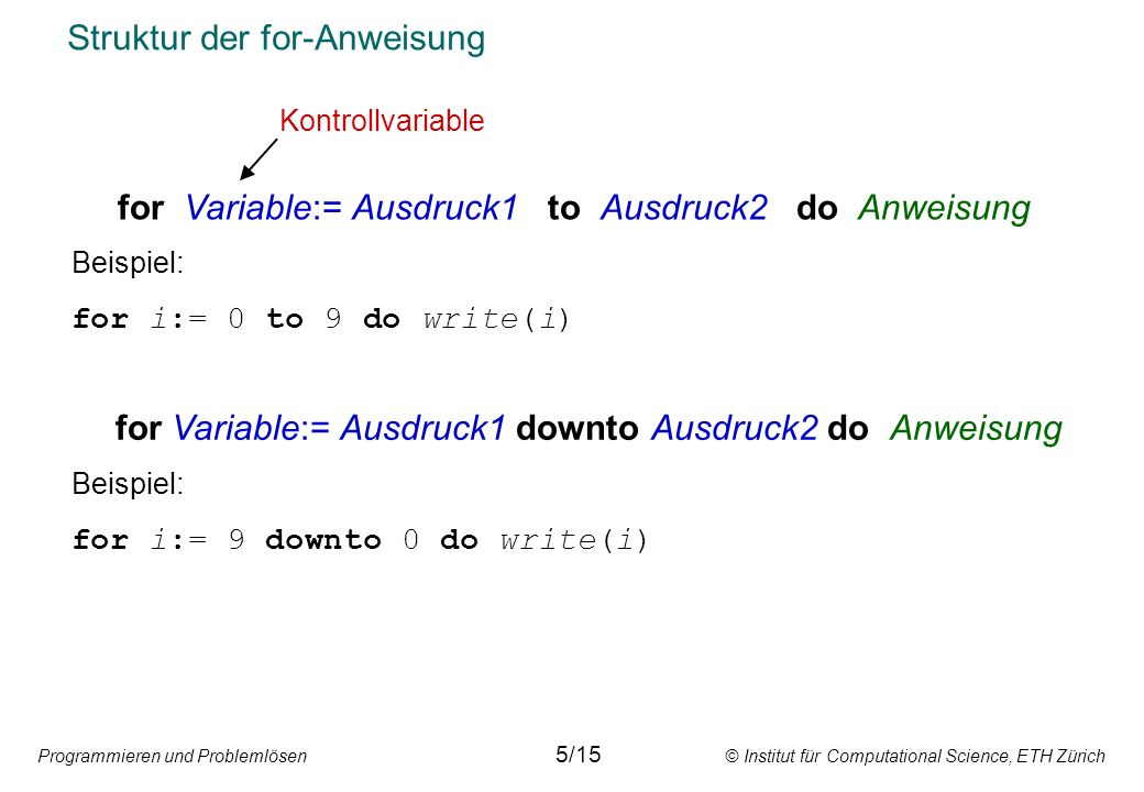 Programmieren und Problemlösen © Institut für Computational Science, ETH Zürich Struktur der for-Anweisung for Variable:= Ausdruck1 to Ausdruck2 do Anweisung Beispiel: for i:= 0 to 9 do write(i) for Variable:= Ausdruck1 downto Ausdruck2 do Anweisung Beispiel: for i:= 9 downto 0 do write(i) Kontrollvariable 5/15