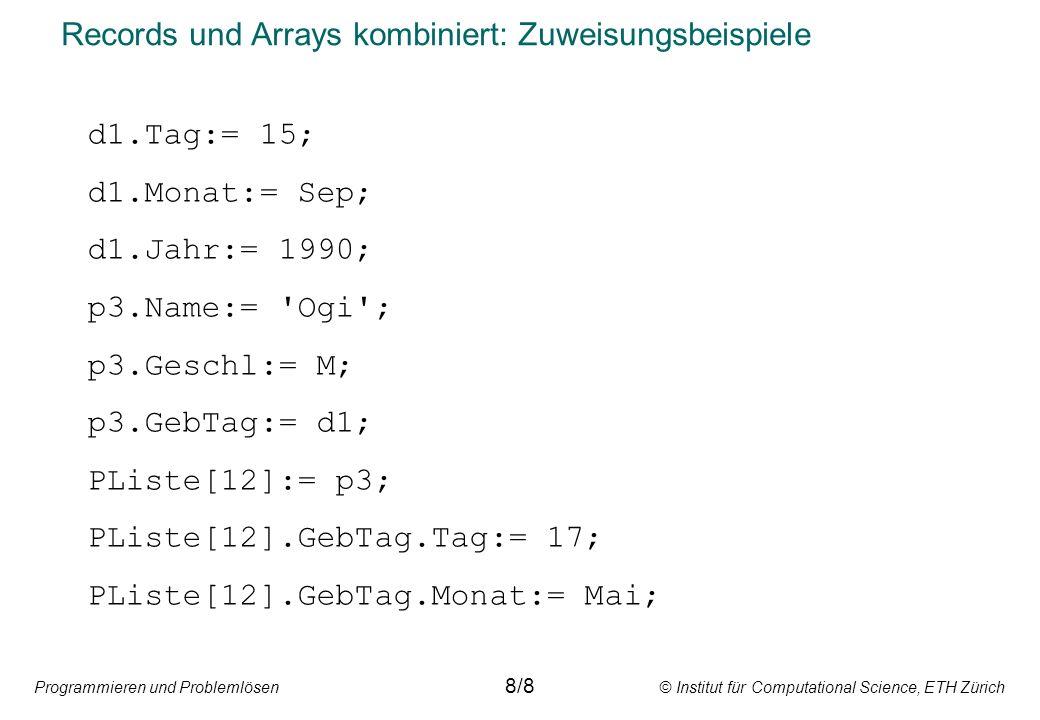Programmieren und Problemlösen © Institut für Computational Science, ETH Zürich Records und Arrays kombiniert: Zuweisungsbeispiele d1.Tag:= 15; d1.Monat:= Sep; d1.Jahr:= 1990; p3.Name:= Ogi ; p3.Geschl:= M; p3.GebTag:= d1; PListe[12]:= p3; PListe[12].GebTag.Tag:= 17; PListe[12].GebTag.Monat:= Mai; 8/8