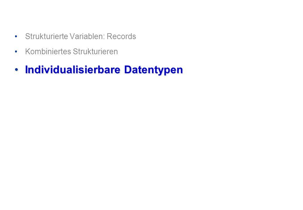 Strukturierte Variablen: Records Kombiniertes Strukturieren Individualisierbare DatentypenIndividualisierbare Datentypen