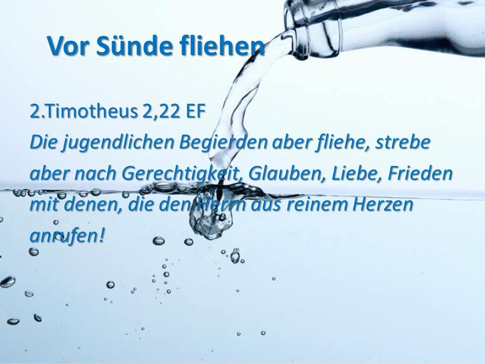 Vor Sünde fliehen 2.Timotheus 2,22 EF Die jugendlichen Begierden aber fliehe, strebe aber nach Gerechtigkeit, Glauben, Liebe, Frieden mit denen, die d
