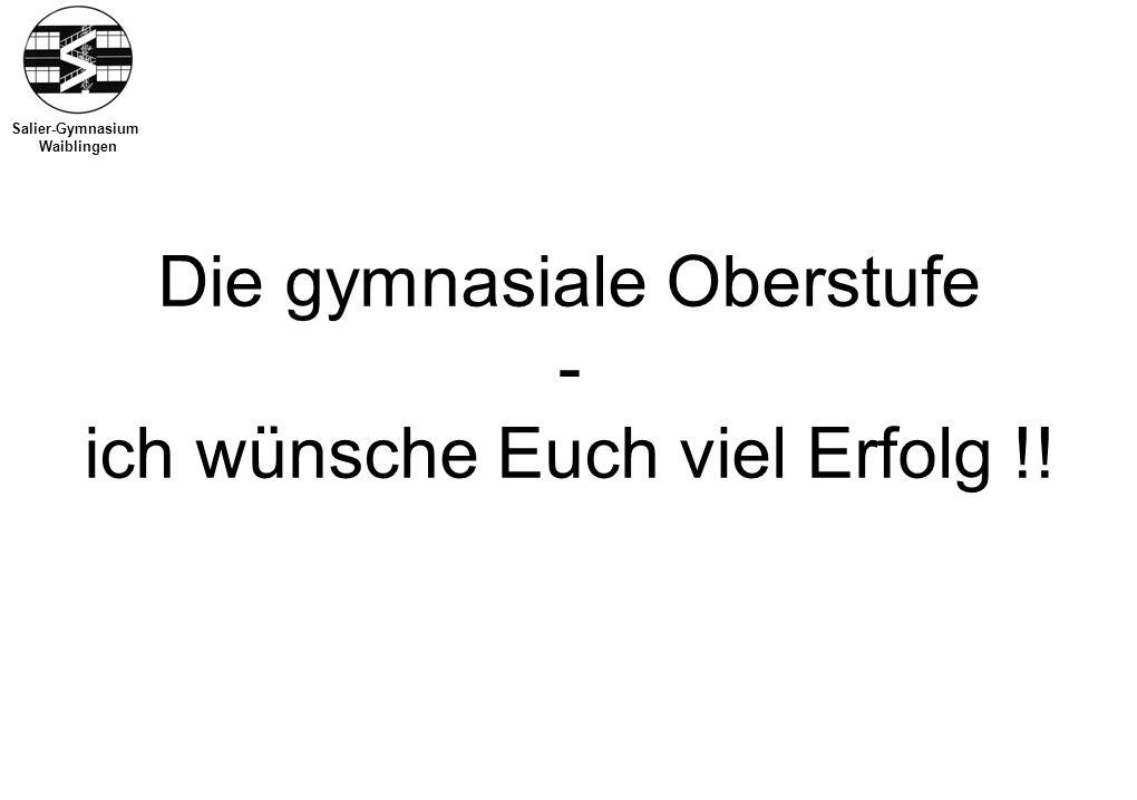 Salier-Gymnasium Waiblingen Die gymnasiale Oberstufe - ich wünsche Euch viel Erfolg !!