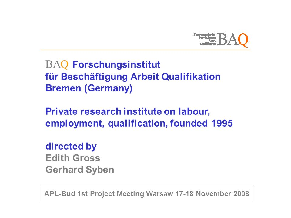 BAQ Forschungsinstitut für Beschäftigung Arbeit Qualifikation Bremen (Germany) Private research institute on labour, employment, qualification, founded 1995 directed by Edith Gross Gerhard Syben APL-Bud 1st Project Meeting Warsaw 17-18 November 2008