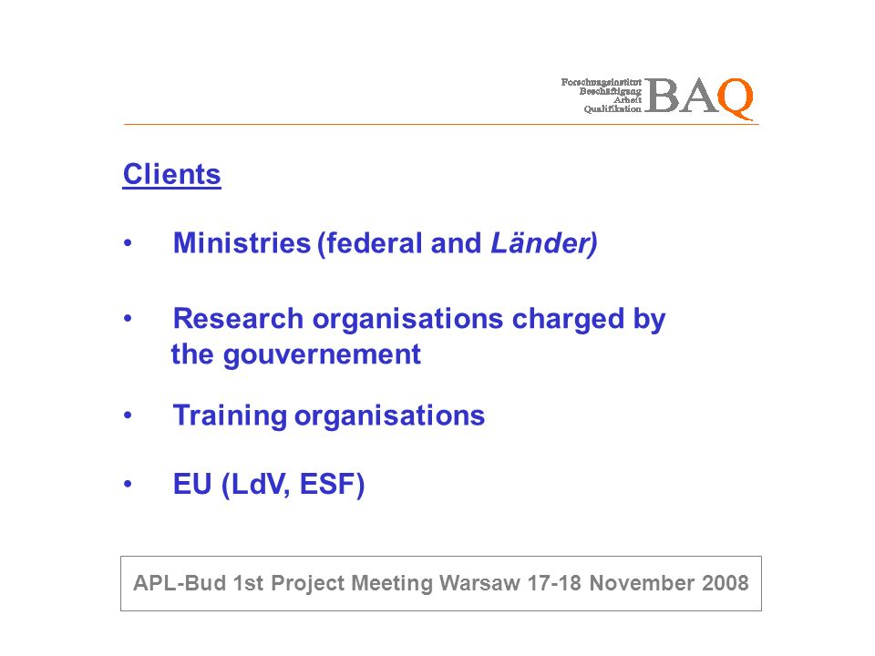 Ministries (federal and Länder) Clients Research organisations charged by the gouvernement Training organisations EU (LdV, ESF)