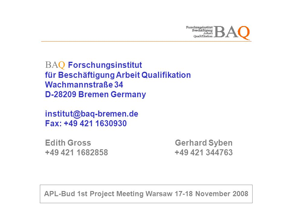 BAQ Forschungsinstitut für Beschäftigung Arbeit Qualifikation Wachmannstraße 34 D-28209 Bremen Germany institut@baq-bremen.de Fax: +49 421 1630930 Edith Gross Gerhard Syben +49 421 1682858 +49 421 344763 APL-Bud 1st Project Meeting Warsaw 17-18 November 2008